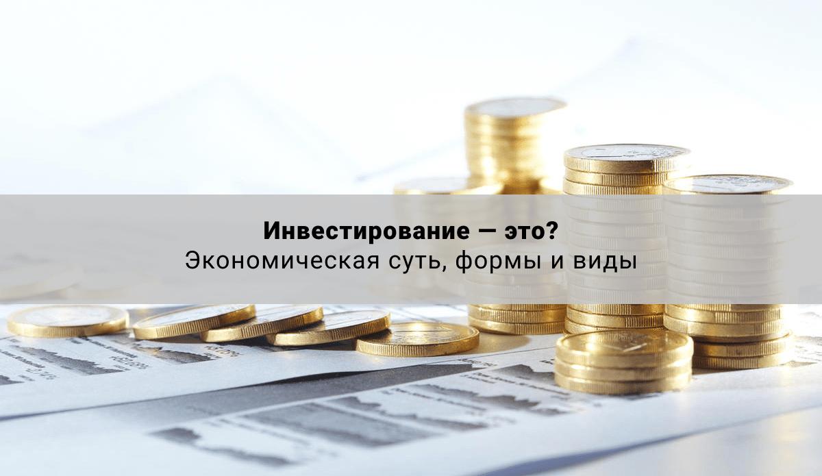 Инвестирование — это? Экономическая суть, формы и виды